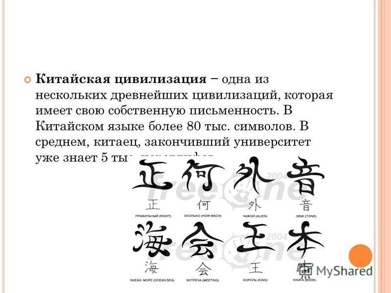 Китайская цивилизация одна из нескольких древнейших цивилизаций, которая имеет свою собственную письменность. В Китайском языке более 80 тыс. символов. В среднем, китаец, закончивший университет уже знает 5 тыс. иероглифов.