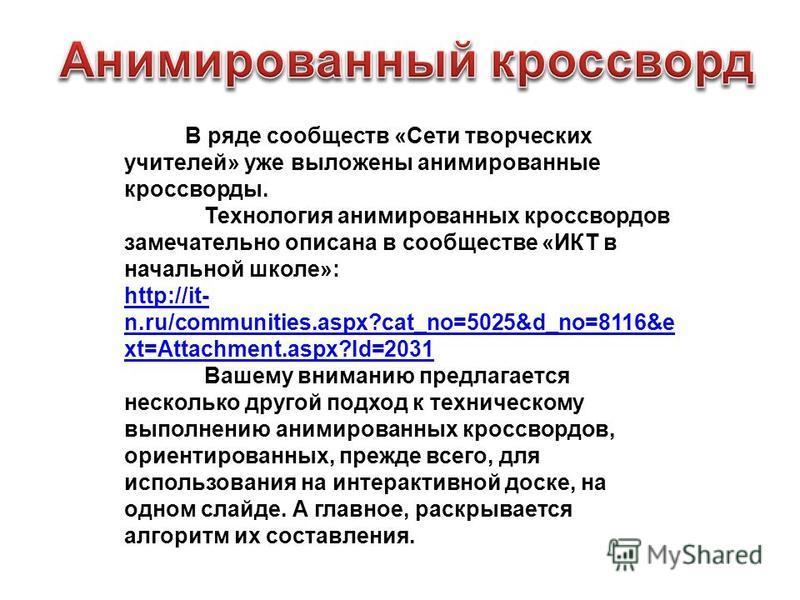 В ряде сообществ «Сети творческих учителей» уже выложены анимированные кроссворды. Технология анимированных кроссвордов замечательно описана в сообществе «ИКТ в начальной школе»: http://it- n.ru/communities.aspx?cat_no=5025&d_no=8116&e xt=Attachment.