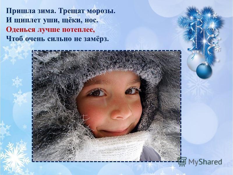 Пришла зима. Трещат морозы. И щиплет уши, щёки, нос. Оденься лучше потеплее, Чтоб очень сильно не замёрз.