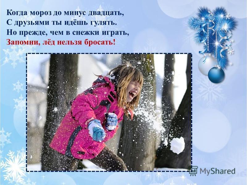Когда мороз до минус двадцать, С друзьями ты идёшь гулять. Но прежде, чем в снежки играть, Запомни, лёд нельзя бросать!