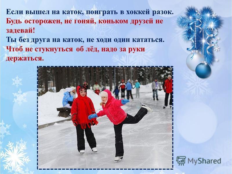Если вышел на каток, поиграть в хоккей разок. Будь осторожен, не гоняй, коньком друзей не задевай! Ты без друга на каток, не ходи один кататься. Чтоб не стукнуться об лёд, надо за руки держаться.