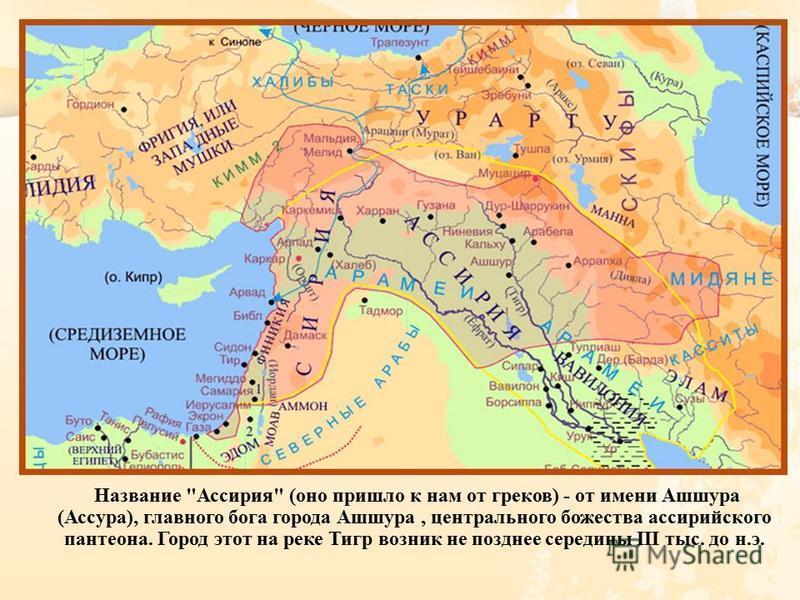 Название  Ассирия  ( оно пришло к нам от греков ) - от имени Ашшура ( Ассура ), главного бога города Ашшура, центрального божества ассирийского пантеона. Город этот на реке Тигр возник не позднее середины III тыс. до н. э.