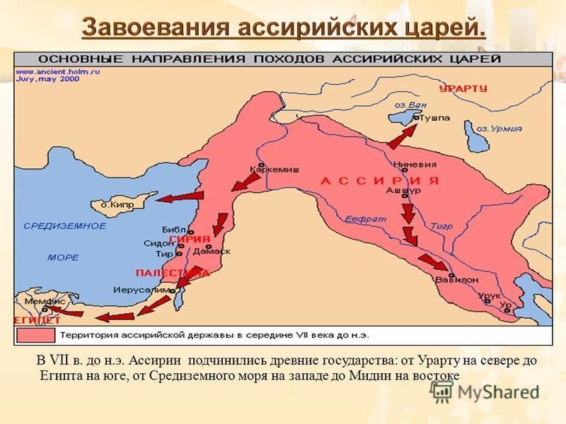 В VII в. до н. э. Ассирии подчинились древние государства : от Урарту на севере до Египта на юге, от Средиземного моря на западе до Мидии на востоке