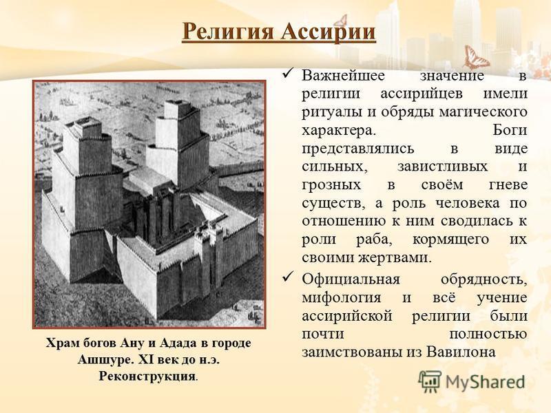 Важнейшее значение в религии ассирийцев имели ритуалы и обряды магического характера. Боги представлялись в виде сильных, завистливых и грозных в своём гневе существ, а роль человека по отношению к ним сводилась к роли раба, кормящего их своими жертв
