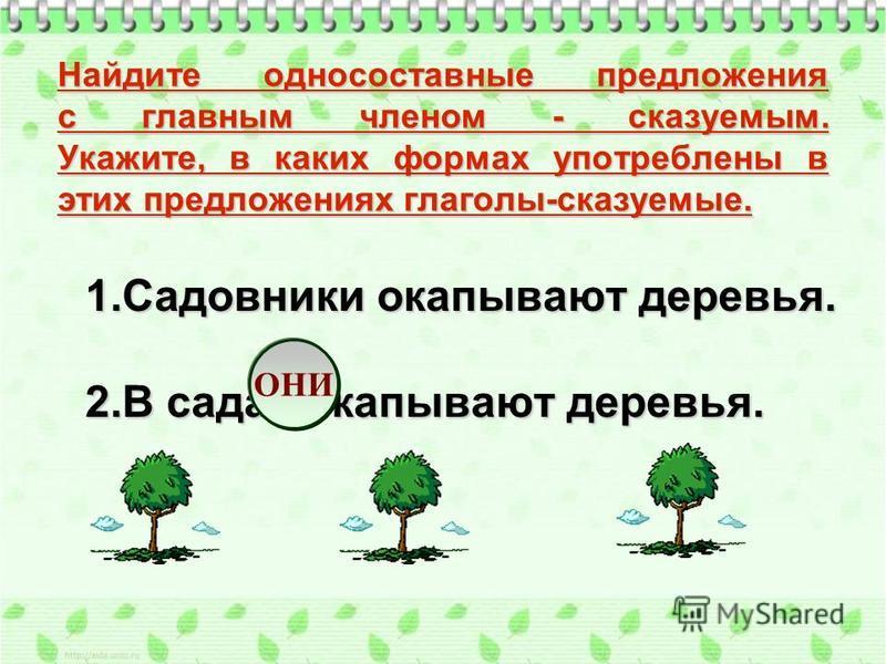 1. Садовники окапывают деревья. 2. В садах окапывают деревья. Найдите односоставные предложения с главным членом - сказуемым. Укажите, в каких формах употреблены в этих предложениях глаголы-сказуемые. ОНИ