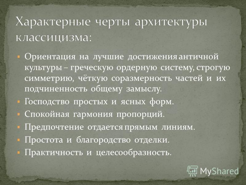 Ориентация на лучшие достижения античной культуры – греческую ордерную систему, строгую симметрию, чёткую соразмерность частей и их подчиненность общему замыслу. Господство простых и ясных форм. Спокойная гармония пропорций. Предпочтение отдается пря