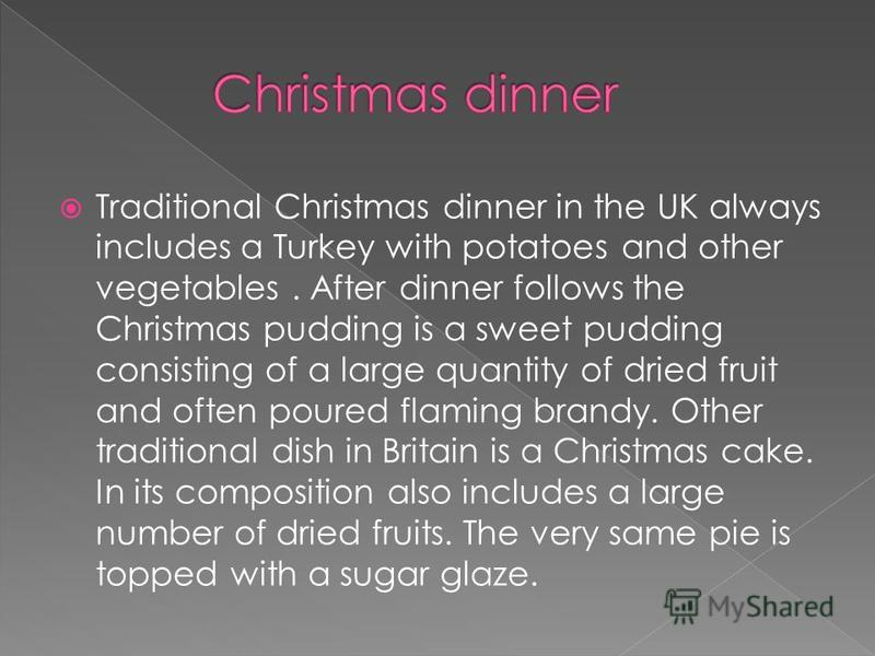 Traditional Christmas dinner in the UK always includes a Turkey with potatoes and other vegetables. After dinner follows the Christmas pudding is a sweet pudding consisting of a large quantity of dried fruit and often poured flaming brandy. Other tra