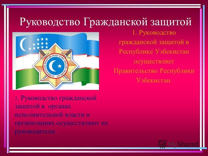 1. Руководство гражданской защитой в Республике Узбекистан осуществляет Правительство Республики Узбекистан. Руководство Гражданской защитой 2. Руководство гражданской защитой в органах исполнительной власти и организациях осуществляют их руководител