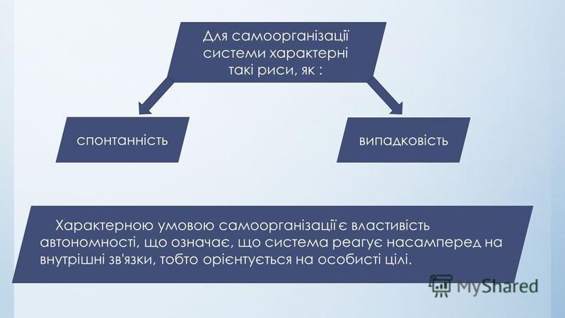 Для самоорганізації системи характерні такі риси, як : спонтанність випадковість Характерною умовою самоорганізації є властивість автономності, що означає, що система реагує насамперед на внутрішні зв'язки, тобто орієнтується на особисті цілі.