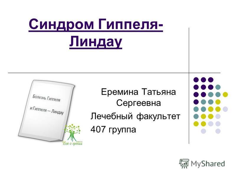 Синдром Гиппеля- Линдау Еремина Татьяна Сергеевна Лечебный факультет 407 группа