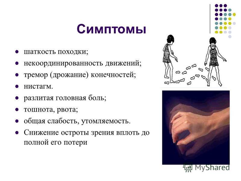 Симптомы шаткость походки; некоординированность движений; тремор (дрожание) конечностей; нистагм. разлитая головная боль; тошнота, рвота; общая слабость, утомляемость. Снижение остроты зрения вплоть до полной его потери
