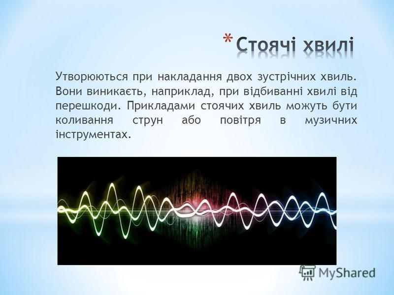Утворюються при накладання двох зустрічних хвиль. Вони виникаєть, наприклад, при відбиванні хвилі від перешкоди. Прикладами стоячих хвиль можуть бути коливання струн або повітря в музичних інструментах.