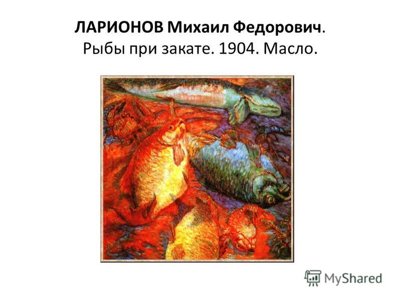 ЛАРИОНОВ Михаил Федорович. Рыбы при закате. 1904. Масло.