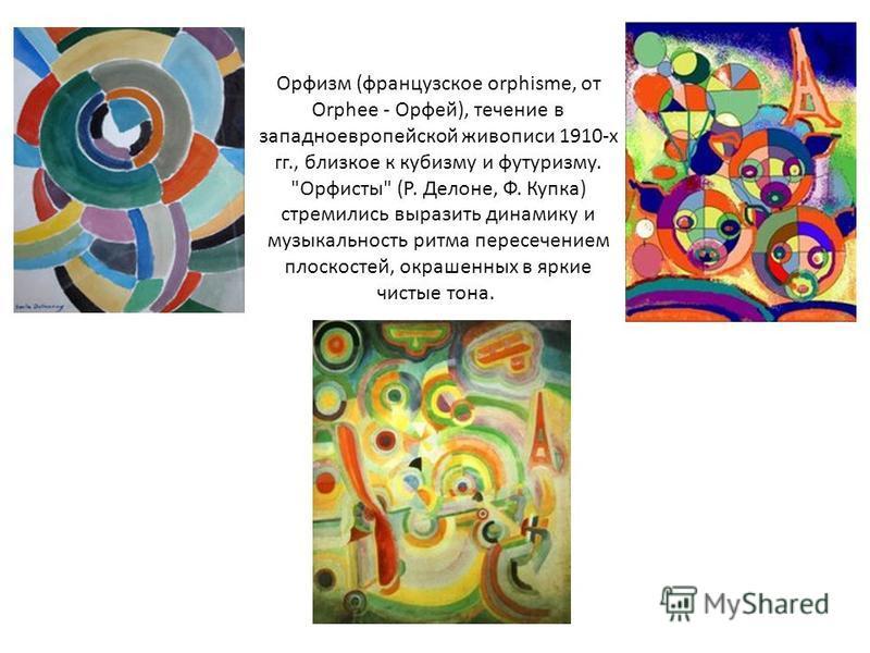 Орфизм (французское orphisme, от Orphee - Орфей), течение в западноевропейской живописи 1910-х гг., близкое к кубизму и футуризму.
