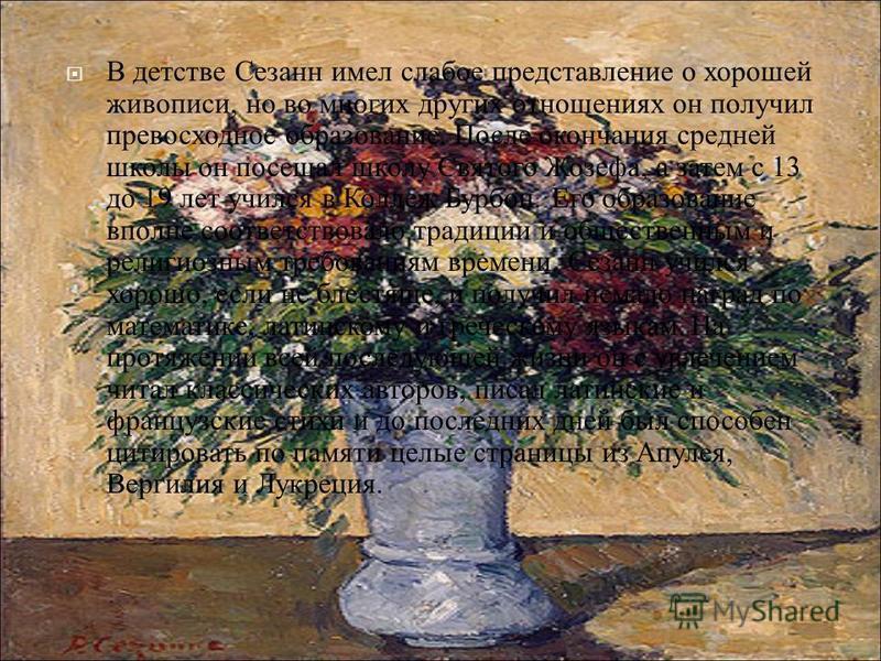 В детстве Сезанн имел слабое представление о хорошей живописи, но во многих других отношениях он получил превосходное образование. После окончания средней школы он посещал школу Святого Жозефа, а затем с 13 до 19 лет учился в Коллеж Бурбон. Его образ