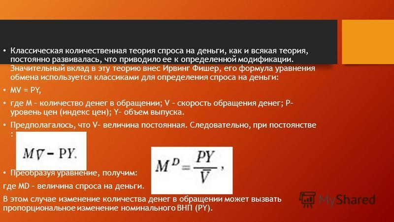 Классическая количественная теория спроса на деньги, как и всякая теория, постоянно развивалась, что приводило ее к определенной модификации. Значительный вклад в эту теорию внес Ирвинг Фишер, его формула уравнения обмена используется классиками для