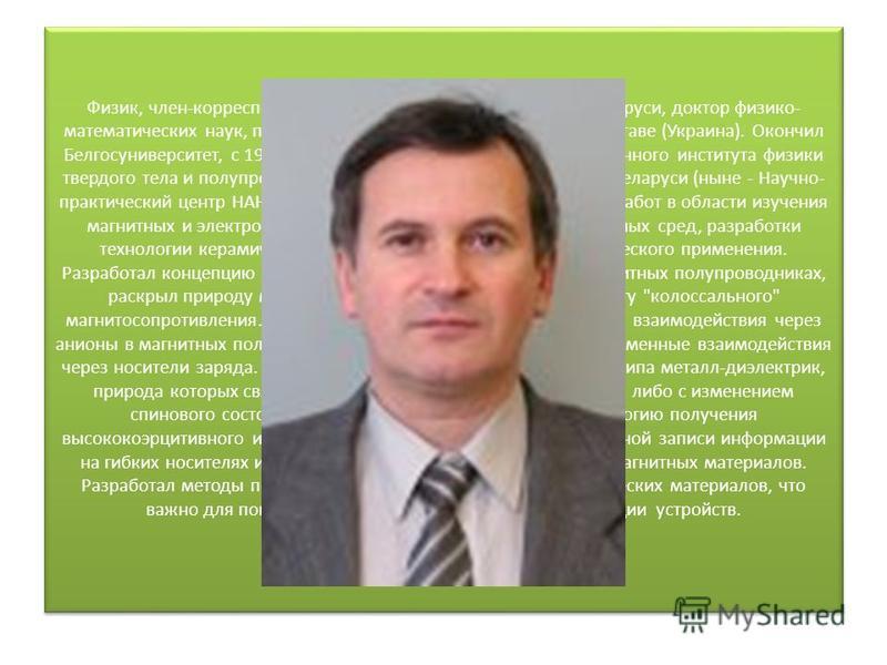 Физик, член-корреспондент Национальной академии наук Беларуси, доктор физико- математических наук, профессор. Родился 27 ноября 1956 г. в Полтаве (Украина). Окончил Белгосуниверситет, с 1995 г. заведующий лабораторией Объединенного института физики т