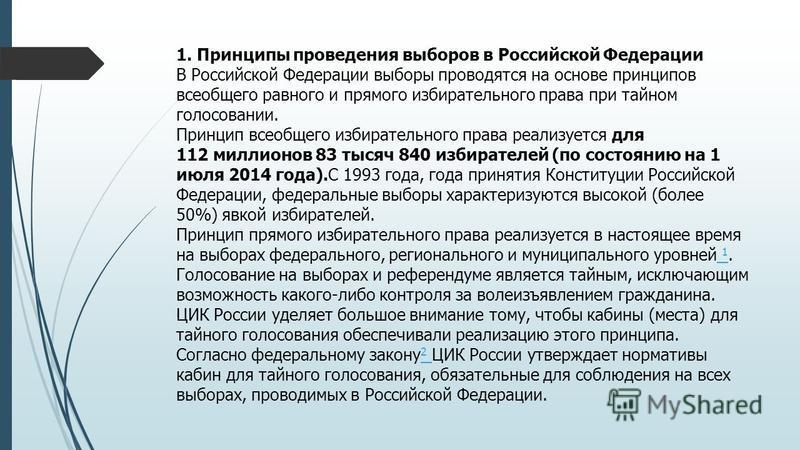1. Принципы проведения выборов в Российской Федерации В Российской Федерации выборы проводятся на основе принципов всеобщего равного и прямого избирательного права при тайном голосовании. Принцип всеобщего избирательного права реализуется для 112 мил