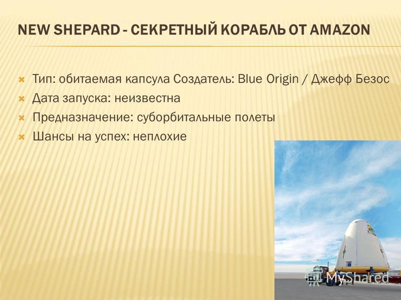 NEW SHEPARD - СЕКРЕТНЫЙ КОРАБЛЬ ОТ AMAZON Тип: обитаемая капсула Создатель: Blue Origin / Джефф Безос Дата запуска: неизвестна Предназначение: суборбитальные полеты Шансы на успех: неплохие