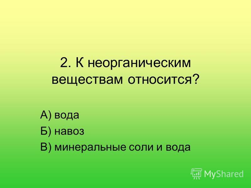 2. К неорганическим веществам относится? А) вода Б) навоз В) минеральные соли и вода