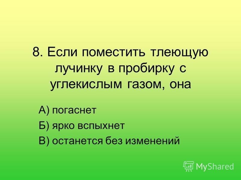 8. Если поместить тлеющую лучинку в пробирку с углекислым газом, она А) погаснет Б) ярко вспыхнет В) останется без изменений