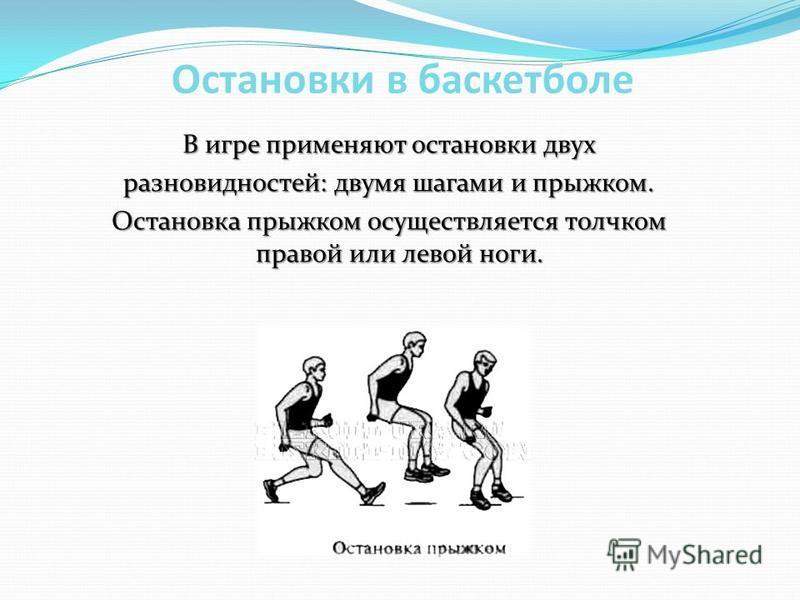 Остановки в баскетболе В игре применяют остановки двух разновидностей: двумя шагами и прыжком. Остановка прыжком осуществляется толчком правой или левой ноги.