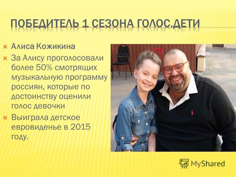 Алиса Кожикина За Алису проголосовали более 50% смотрящих музыкальную программу россиян, которые по достоинству оценили голос девочки Выиграла детское евровидение в 2015 году.