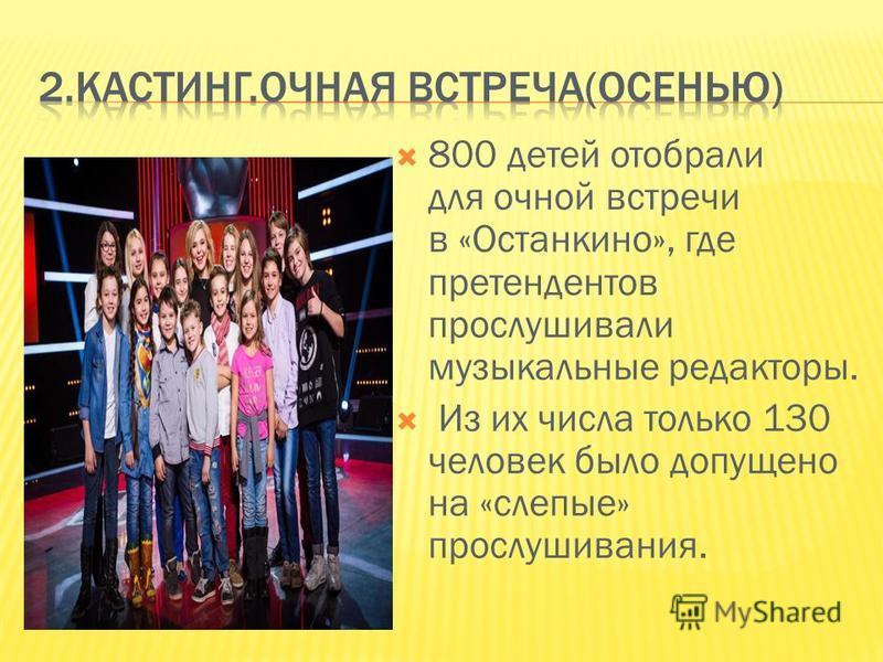 800 детей отобрали для очной встречи в «Останкино», где претендентов прослушивали музыкальные редакторы. Из их числа только 130 человек было допущено на «слепые» прослушивания.