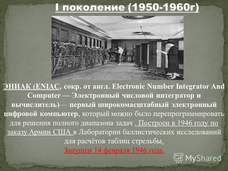 ЭНИАК (ENIAC, сокр. от англ. Electronic Number Integrator And Computer Электронный числовой интегратор и вычислитель) первый широкомасштабный электронный цифровой компьютер, который можно было перепрограммировать для решения полного диапазона задач.