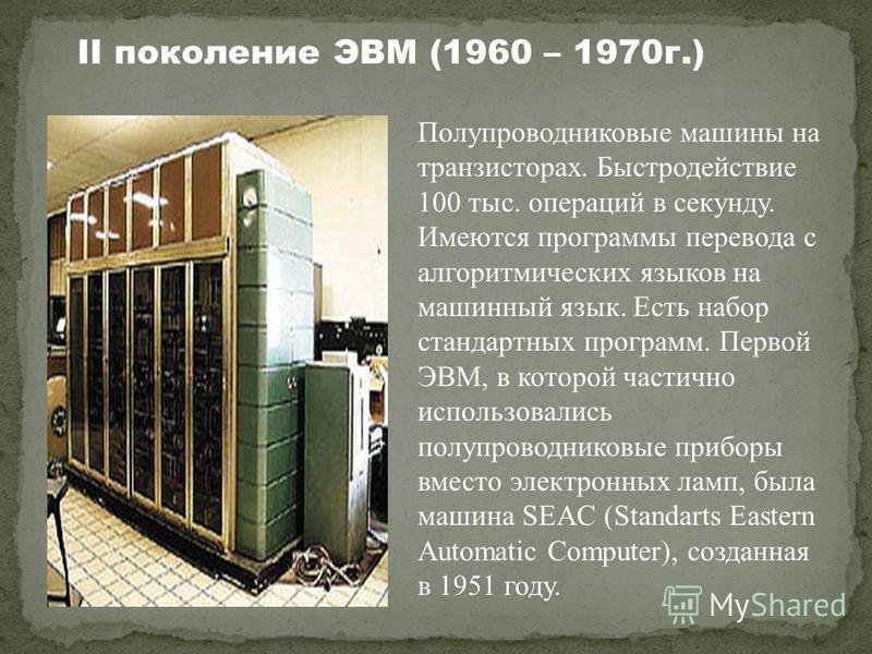 Полупроводниковые машины на транзисторах. Быстродействие 100 тыс. операций в секунду. Имеются программы перевода с алгоритмических языков на машинный язык. Есть набор стандартных программ. Первой ЭВМ, в которой частично использовались полупроводников