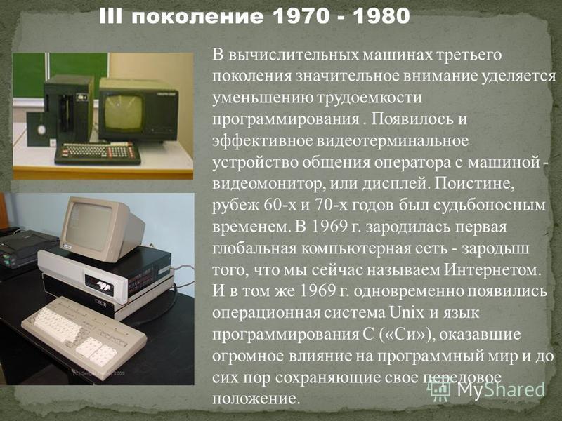 В вычислительных машинах третьего поколения значительное внимание уделяется уменьшению трудоемкости программирования. Появилось и эффективное видеотерминальное устройство общения оператора с машиной - видеомонитор, или дисплей. Поистине, рубеж 60-х и