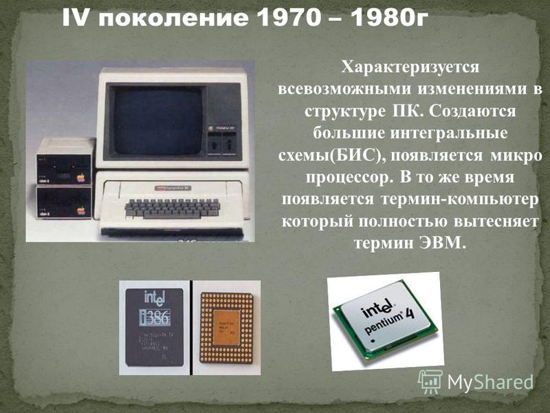 Характеризуется всевозможными изменениями в структуре ПК. Создаются большие интегральные схемы(БИС), появляется микро процессор. В то же время появляется термин-компьютер который полностью вытесняет термин ЭВМ. IV поколение 1970 – 1980 г
