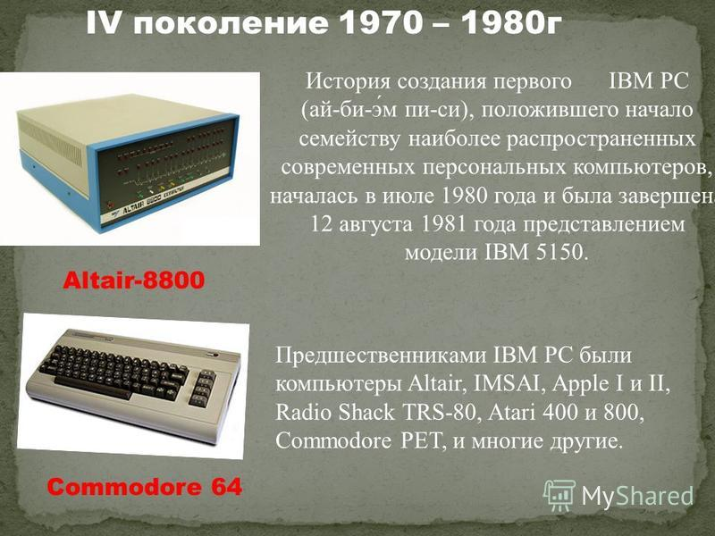 Commodore 64 Altair-8800 История создания первого IBM PC (ай-би-э́м пи-си), положившего начало семейству наиболее распространенных современных персональных компьютеров, началась в июле 1980 года и была завершена 12 августа 1981 года представлением мо