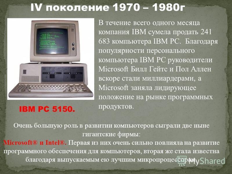 IV поколение 1970 – 1980 г В течение всего одного месяца компания IBM сумела продать 241 683 компьютера IBM PC. Благодаря популярности персонального компьютера IBM PC руководители Microsoft Билл Гейтс и Пол Аллен вскоре стали миллиардерами, а Microso