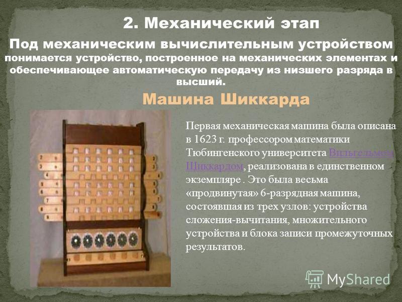 2. Механический этап Машина Шиккарда Первая механическая машина была описана в 1623 г. профессором математики Тюбингенского университета Вильгельмом Шиккардом, реализована в единственном экземпляре. Это была весьма «продвинутая» 6-разрядная машина, с