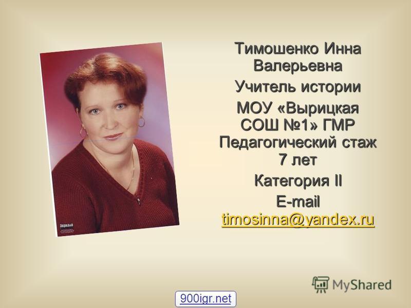Тимошенко Инна Валерьевна Учитель истории МОУ «Вырицкая СОШ 1» ГМР Педагогический стаж 7 лет Категория II E-mail timosinna@yandex.ru timosinna@yandex.ru 900igr.net