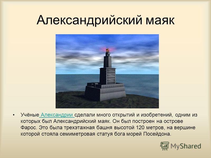 Александрийский маяк Учёные Александрии сделали много открытий и изобретений, одним из которых был Александрийский маяк. Он был построен на острове Фарос. Это была трехэтажная башня высотой 120 метров, на вершине которой стояла семиметровая статуя бо