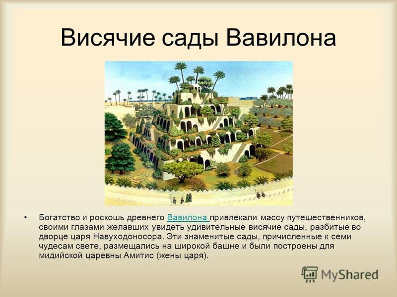 Висячие сады Вавилона Богатство и роскошь древнего Вавилона привлекали массу путешественников, своими глазами желавших увидеть удивительные висячие сады, разбитые во дворце царя Навуходоносора. Эти знаменитые сады, причисленные к семи чудесам свете,