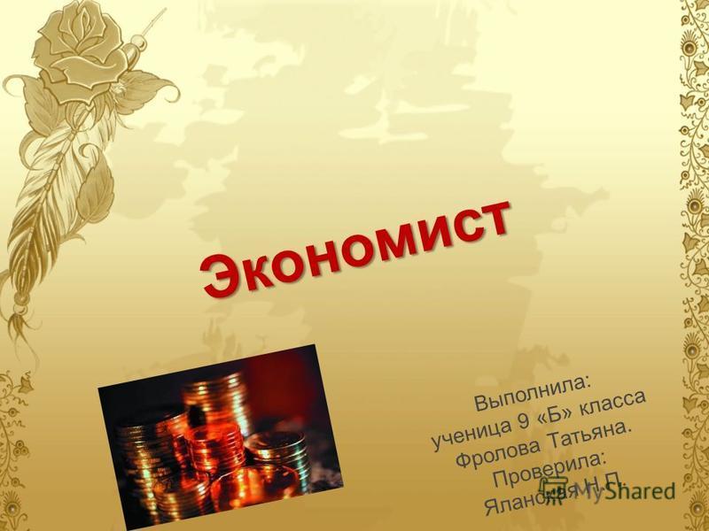 Экономист Выполнила: ученица 9 «Б» класса Фролова Татьяна. Проверила: Яланская Н.П.