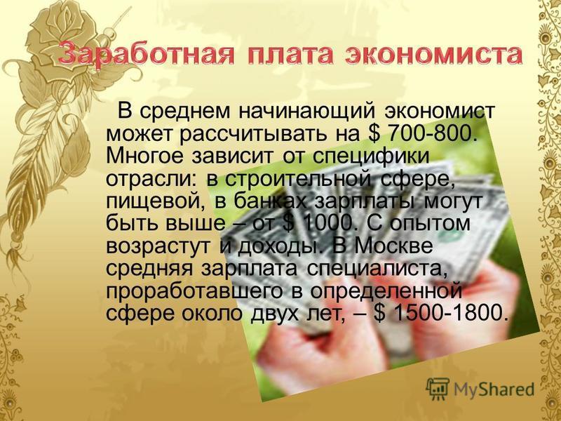 В среднем начинающий экономист может рассчитывать на $ 700-800. Многое зависит от специфики отрасли: в строительной сфере, пищевой, в банках зарплаты могут быть выше – от $ 1000. С опытом возрастут и доходы. В Москве средняя зарплата специалиста, про