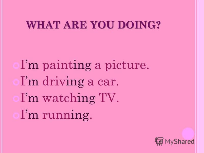 WHAT ARE YOU DOING? Im painting a picture. Im driving a car. Im watching TV. Im running.