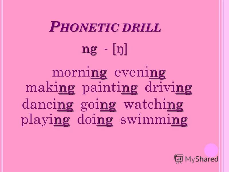 P HONETIC DRILL ng [ŋ] ng - [ŋ] ngng ngngng morning evening making painting driving ngngng ngngng dancing going watching playing doing swimming