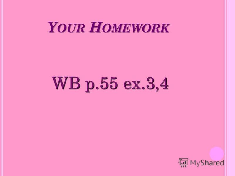Y OUR H OMEWORK WB p.55 ex.3,4