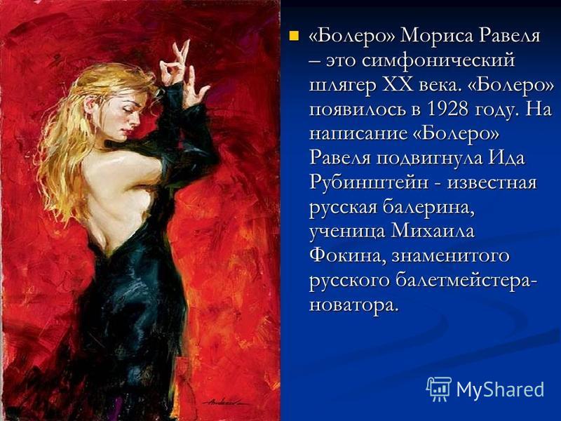 «Болеро» Мориса Равеля – это симфонический шлягер ХХ века. «Болеро» появилось в 1928 году. На написание «Болеро» Равеля подвигнула Ида Рубинштейн - известная русская балерина, ученица Михаила Фокина, знаменитого русского балетмейстера- новатора. «Бол