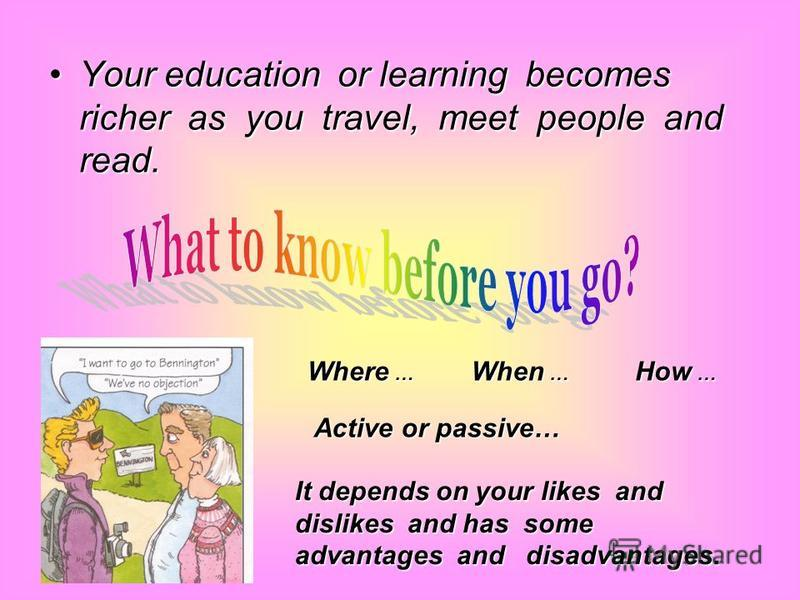 Your education or learning becomes richer as you travel, meet people and read.Your education or learning becomes richer as you travel, meet people and read. It depends on your likes and dislikes and has some advantages and disadvantages. Where … When