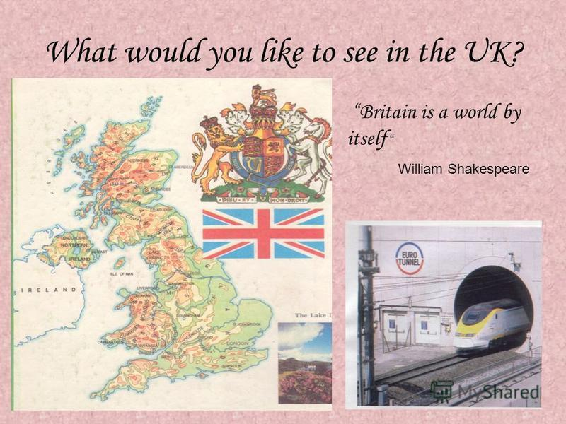 What would you like to see in the UK? Britain is a world by itself William Shakespeare