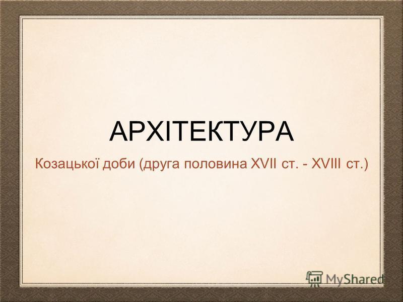 АРХІТЕКТУРА Козацької доби (друга половина XVII ст. - XVIII ст.)