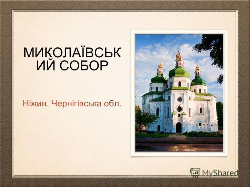 МИКОЛАЇВСЬК ИЙ СОБОР Ніжин. Чернігівська обл.