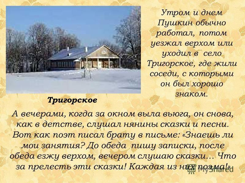 Утром и днем Пушкин обычно работал, потом уезжал верхом или уходил в село Тригорское, где жили соседи, с которыми он был хорошо знаком. А вечерами, когда за окном выла вьюга, он снова, как в детстве, слушал нянины сказки и песни. Вот как поэт писал б