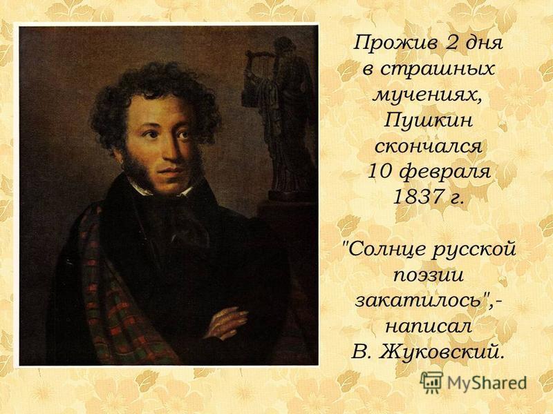 Прожив 2 дня в страшных мучениях, Пушкин скончался 10 февраля 1837 г. Солнце русской поэзии закатилось,- написал В. Жуковский.